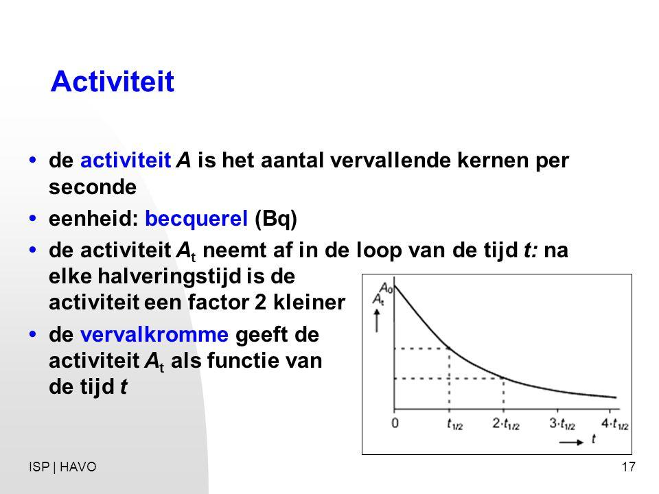 17 Activiteit de activiteit A is het aantal vervallende kernen per seconde eenheid: becquerel (Bq) de activiteit A t neemt af in de loop van de tijd t