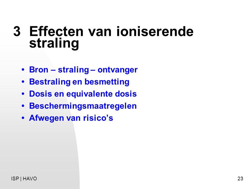 23 3Effecten van ioniserende straling Bron – straling – ontvanger Bestraling en besmetting Dosis en equivalente dosis Beschermingsmaatregelen Afwegen
