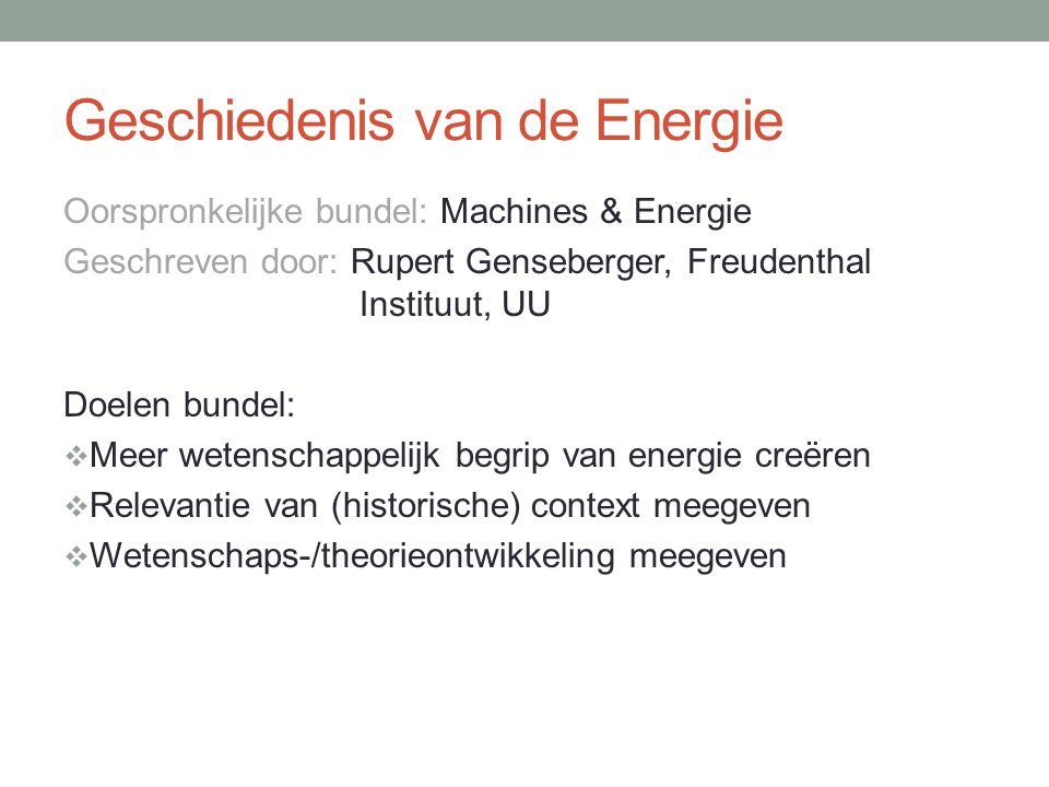 Geschiedenis van de Energie Oorspronkelijke bundel: Machines & Energie Geschreven door: Rupert Genseberger, Freudenthal Instituut, UU Doelen bundel:  Meer wetenschappelijk begrip van energie creëren  Relevantie van (historische) context meegeven  Wetenschaps-/theorieontwikkeling meegeven