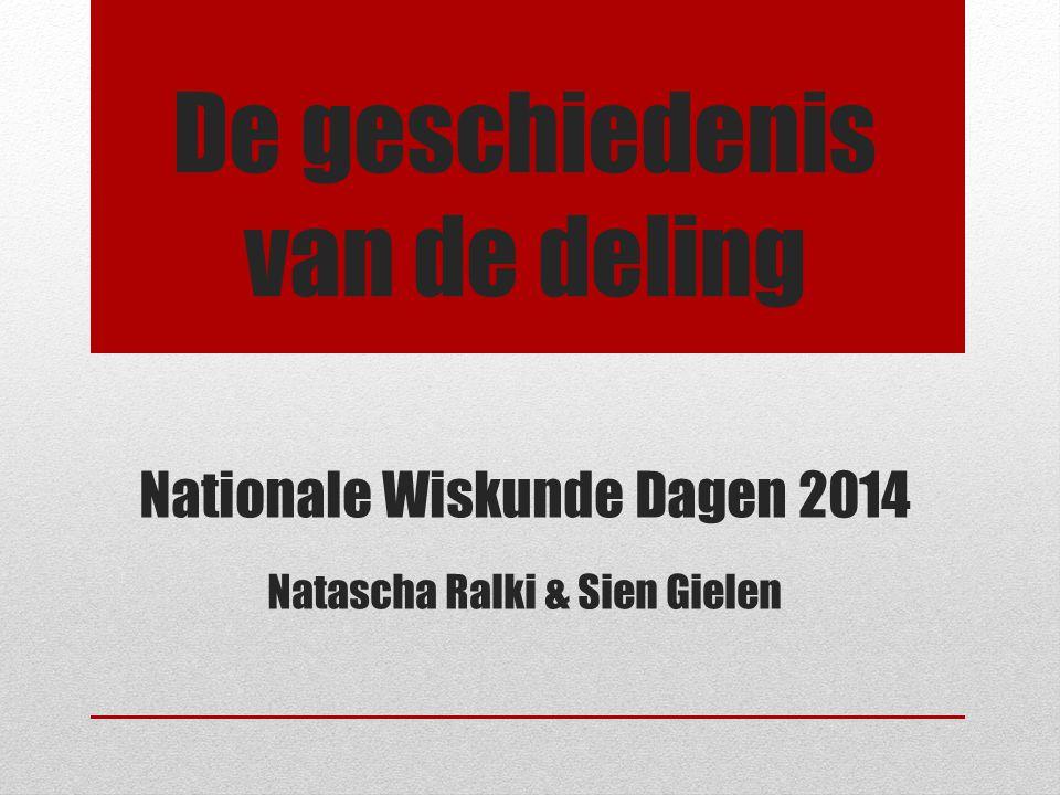 De geschiedenis van de deling Nationale Wiskunde Dagen 2014 Natascha Ralki & Sien Gielen