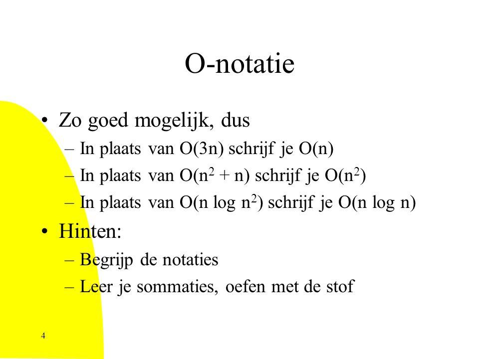 O-notatie Zo goed mogelijk, dus –In plaats van O(3n) schrijf je O(n) –In plaats van O(n 2 + n) schrijf je O(n 2 ) –In plaats van O(n log n 2 ) schrijf je O(n log n) Hinten: –Begrijp de notaties –Leer je sommaties, oefen met de stof 4