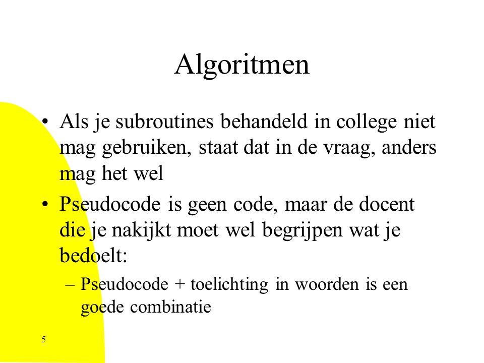 Algoritmen Als je subroutines behandeld in college niet mag gebruiken, staat dat in de vraag, anders mag het wel Pseudocode is geen code, maar de docent die je nakijkt moet wel begrijpen wat je bedoelt: –Pseudocode + toelichting in woorden is een goede combinatie 5