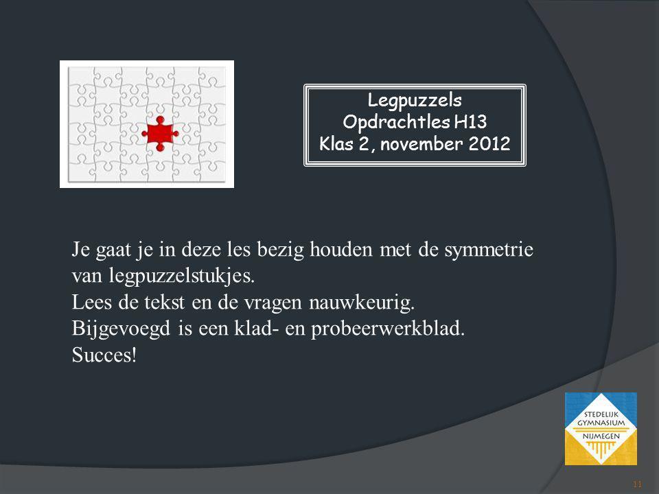 Legpuzzels Opdrachtles H13 Klas 2, november 2012 Je gaat je in deze les bezig houden met de symmetrie van legpuzzelstukjes. Lees de tekst en de vragen