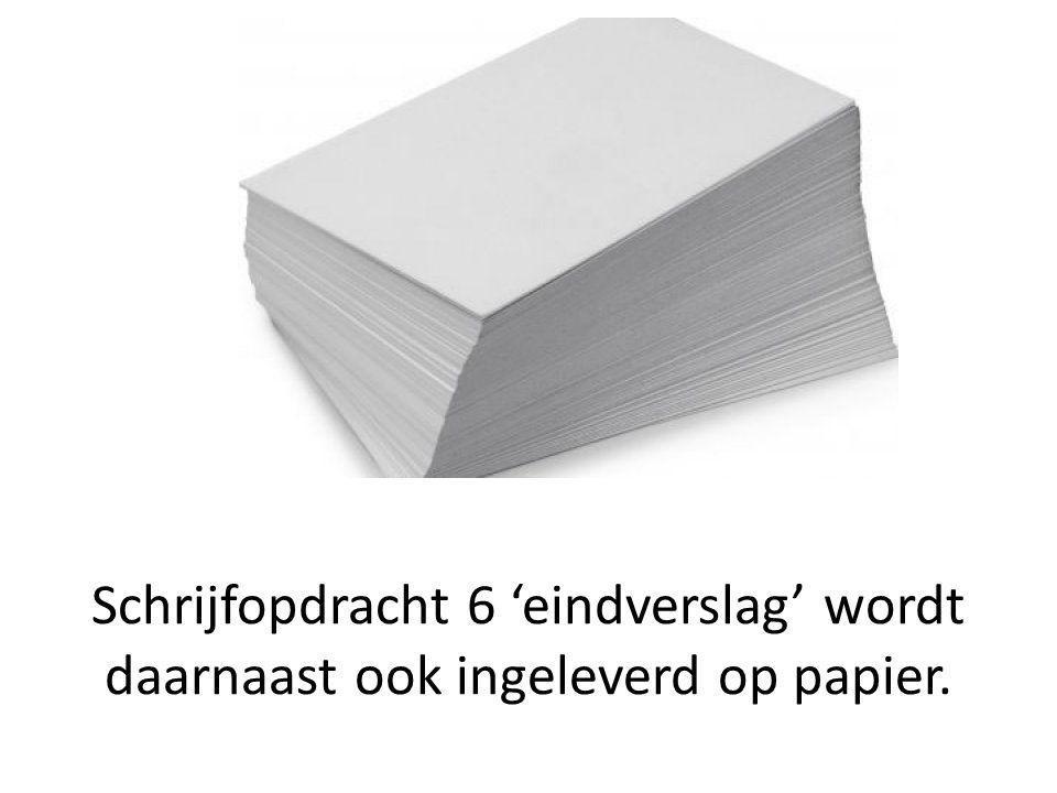 Schrijfopdracht 6 'eindverslag' wordt daarnaast ook ingeleverd op papier.