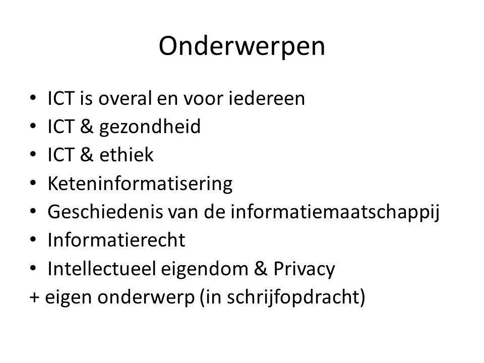 Onderwerpen ICT is overal en voor iedereen ICT & gezondheid ICT & ethiek Keteninformatisering Geschiedenis van de informatiemaatschappij Informatierecht Intellectueel eigendom & Privacy + eigen onderwerp (in schrijfopdracht)