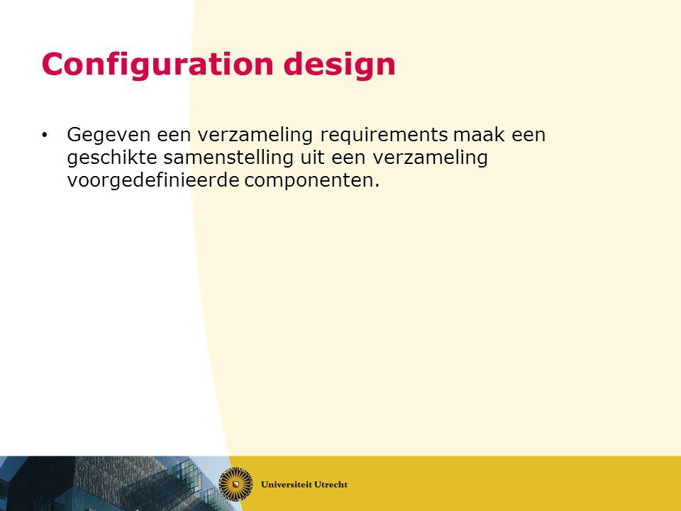 Configuration design Gegeven een verzameling requirements maak een geschikte samenstelling uit een verzameling voorgedefinieerde componenten.
