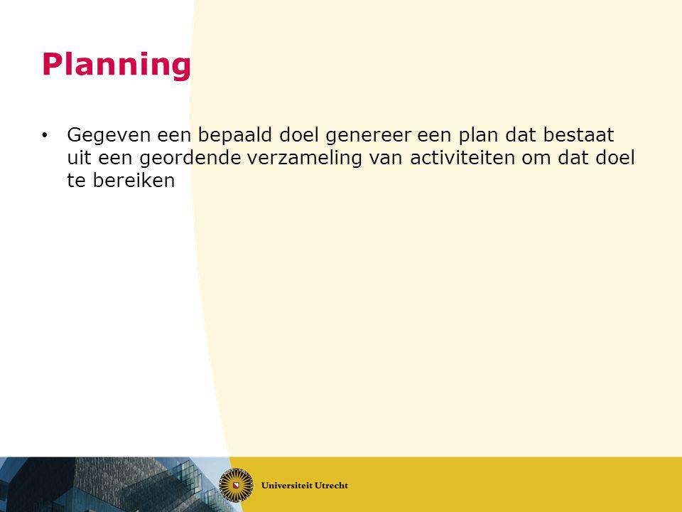 Planning Gegeven een bepaald doel genereer een plan dat bestaat uit een geordende verzameling van activiteiten om dat doel te bereiken