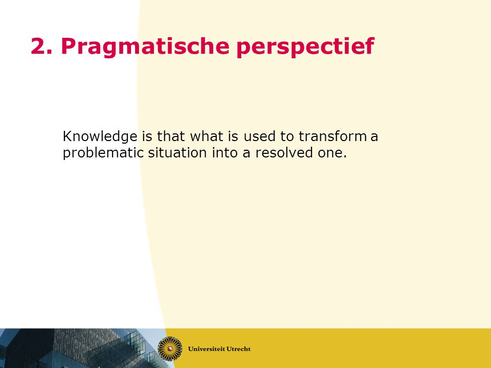2. Pragmatische perspectief Knowledge is that what is used to transform a problematic situation into a resolved one.
