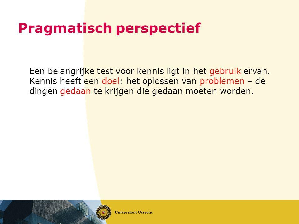 Pragmatisch perspectief Een belangrijke test voor kennis ligt in het gebruik ervan.