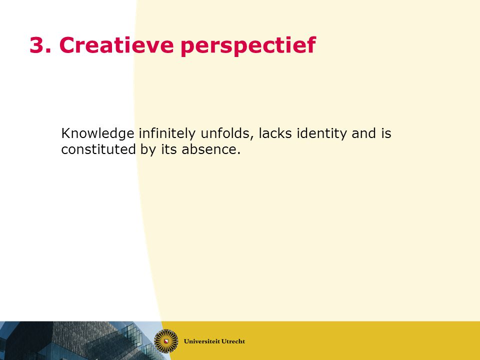 3. Creatieve perspectief Knowledge infinitely unfolds, lacks identity and is constituted by its absence.