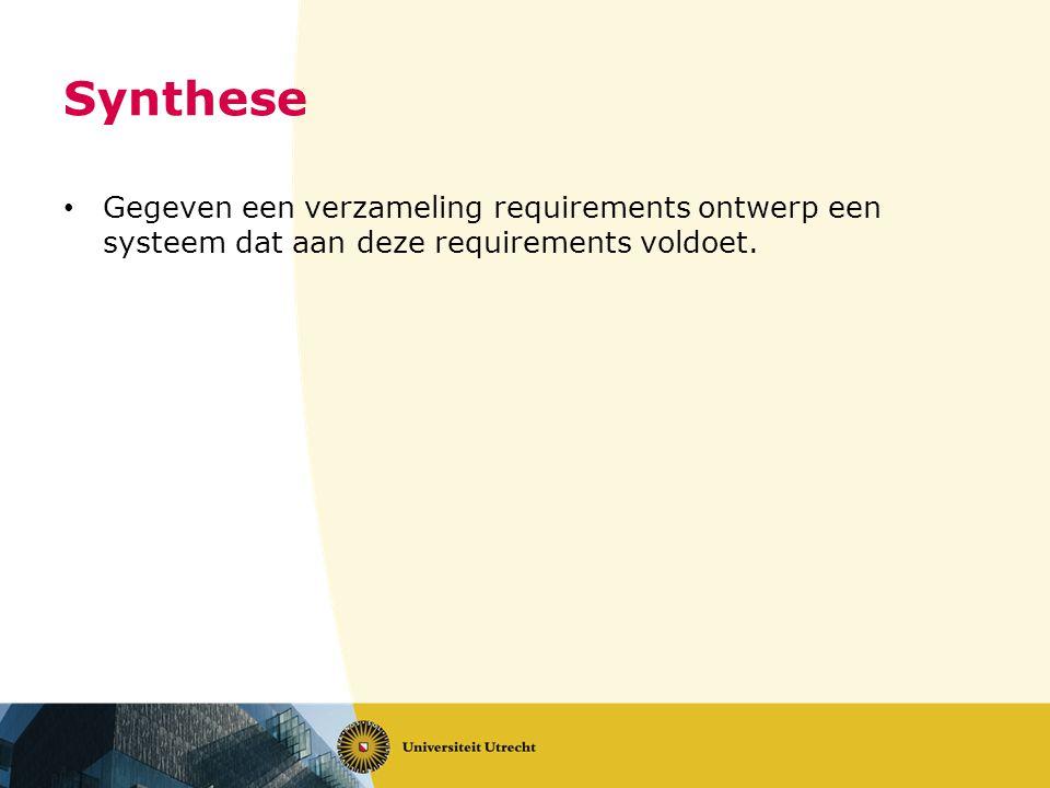 Synthese Gegeven een verzameling requirements ontwerp een systeem dat aan deze requirements voldoet.