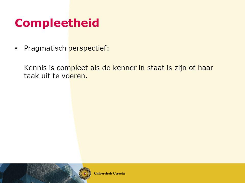 Compleetheid Pragmatisch perspectief: Kennis is compleet als de kenner in staat is zijn of haar taak uit te voeren.