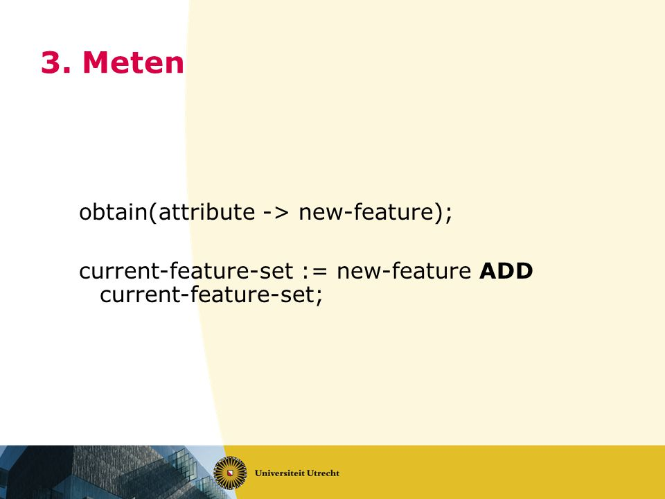 3. Meten obtain(attribute -> new-feature); current-feature-set := new-feature ADD current-feature-set;