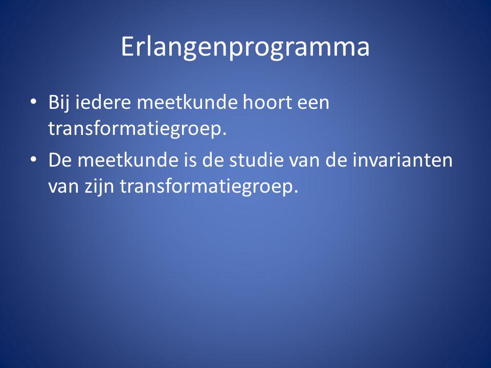 Erlangenprogramma Bij iedere meetkunde hoort een transformatiegroep. De meetkunde is de studie van de invarianten van zijn transformatiegroep.