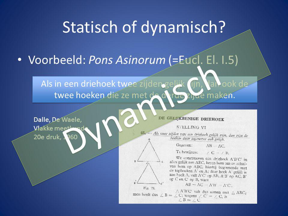 Statisch of dynamisch? Voorbeeld: Pons Asinorum (=Eucl. El. I.5) Als in een driehoek twee zijden gelijk zijn, dan ook de twee hoeken die ze met de der