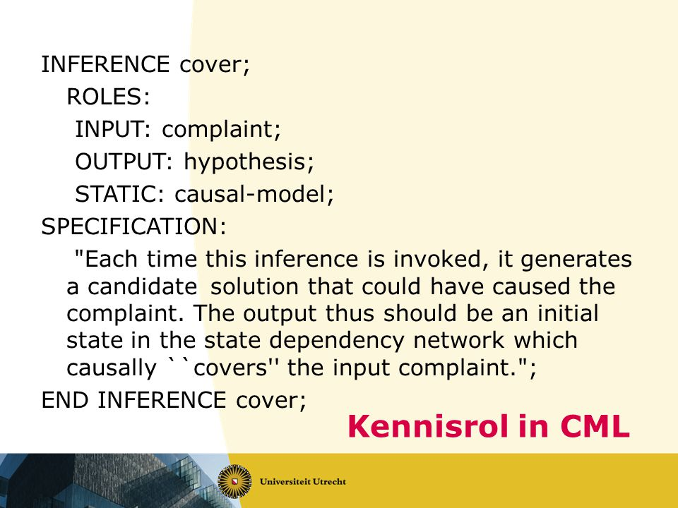Kennisrol in CML INFERENCE cover; ROLES: INPUT: complaint; OUTPUT: hypothesis; STATIC: causal-model; SPECIFICATION: Each time this inference is invoked, it generates a candidatesolution that could have caused the complaint.