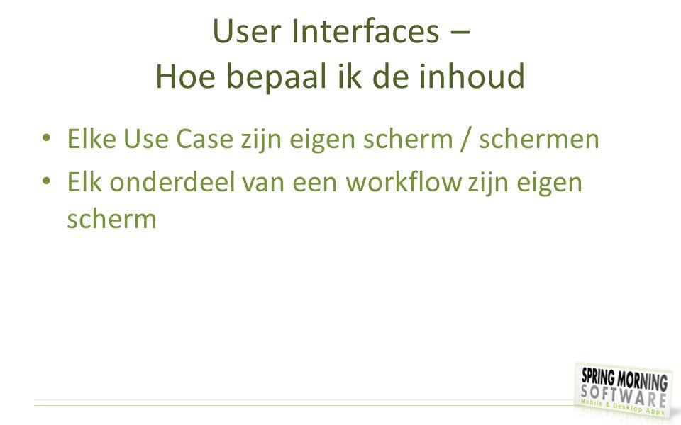 User Interfaces – Hoe bepaal ik de inhoud Elke Use Case zijn eigen scherm / schermen Elk onderdeel van een workflow zijn eigen scherm