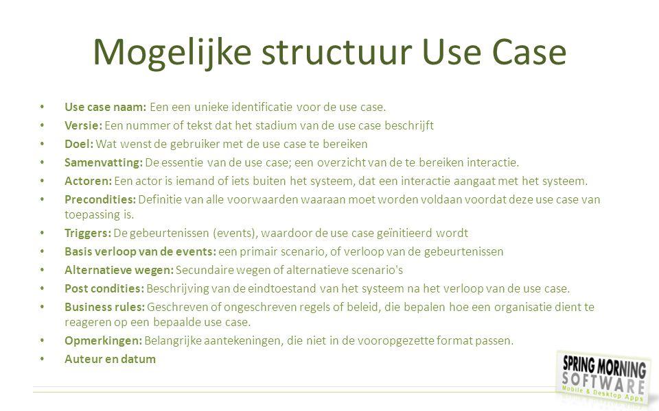 Mogelijke structuur Use Case Use case naam: Een een unieke identificatie voor de use case. Versie: Een nummer of tekst dat het stadium van de use case