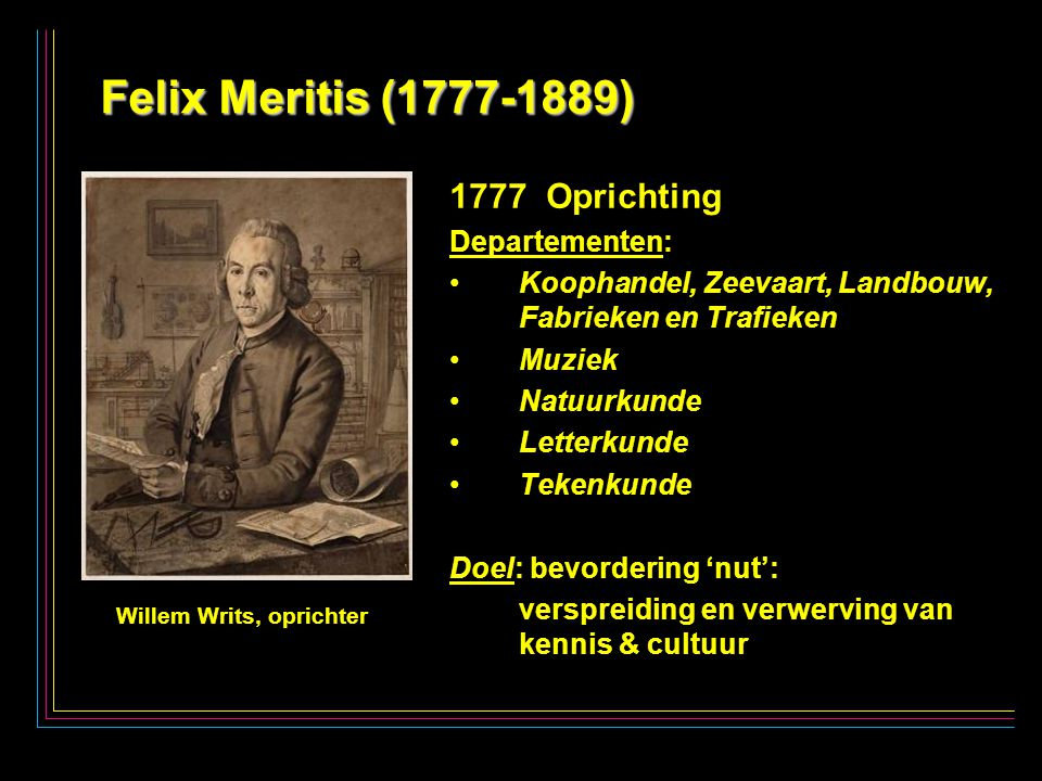2 Felix Meritis (1777-1889) 1777 Oprichting Departementen: Koophandel, Zeevaart, Landbouw, Fabrieken en Trafieken Muziek Natuurkunde Letterkunde Tekenkunde Doel: bevordering 'nut': verspreiding en verwerving van kennis & cultuur Willem Writs, oprichter