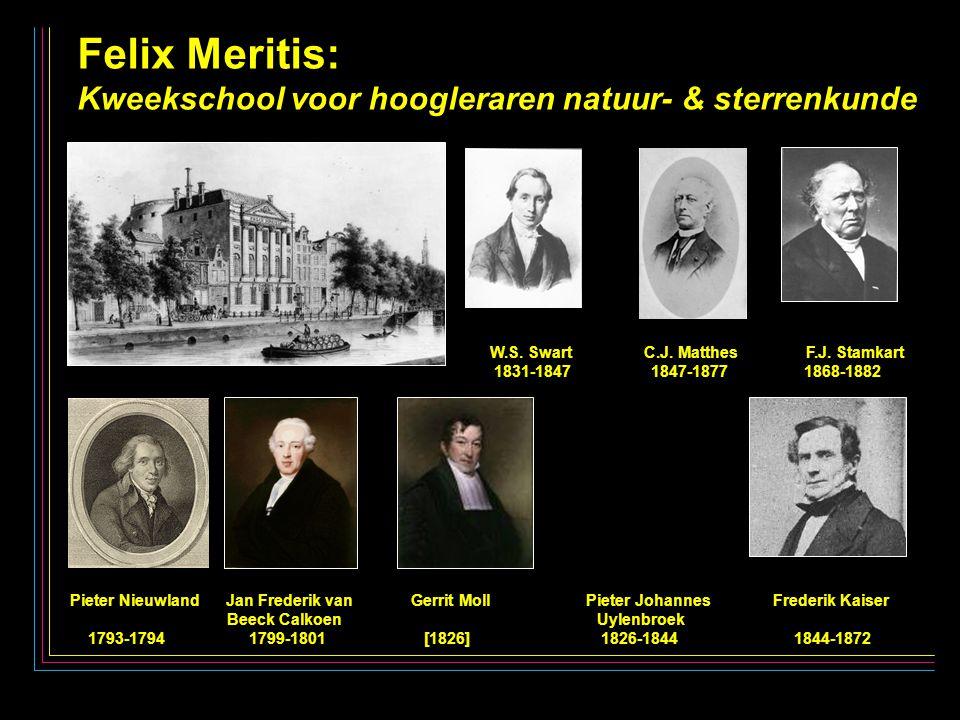 28 Felix Meritis: Kweekschool voor hoogleraren natuur- & sterrenkunde Pieter Nieuwland Jan Frederik van Gerrit Moll Pieter Johannes Frederik Kaiser Beeck Calkoen Uylenbroek 1793-1794 1799-1801 [1826] 1826-1844 1844-1872 W.S.
