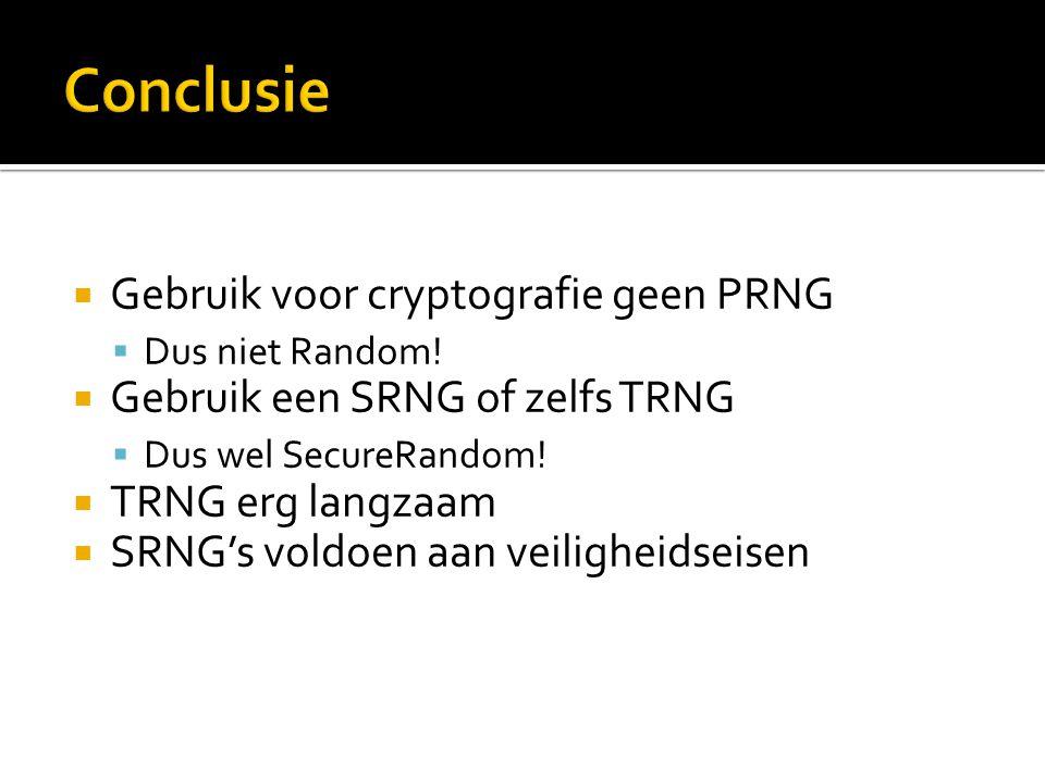  Gebruik voor cryptografie geen PRNG  Dus niet Random!  Gebruik een SRNG of zelfs TRNG  Dus wel SecureRandom!  TRNG erg langzaam  SRNG's voldoen