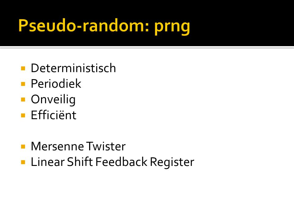  Deterministisch  Periodiek  Onveilig  Efficiënt  Mersenne Twister  Linear Shift Feedback Register