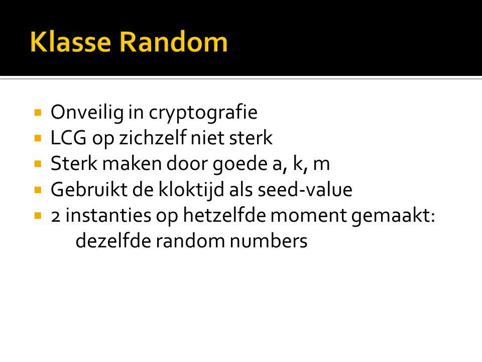  Onveilig in cryptografie  LCG op zichzelf niet sterk  Sterk maken door goede a, k, m  Gebruikt de kloktijd als seed-value  2 instanties op hetzelfde moment gemaakt: dezelfde random numbers