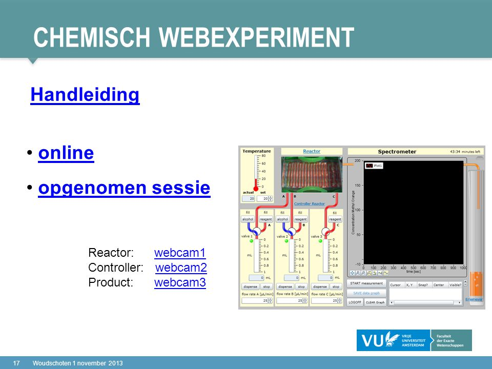 CHEMISCH WEBEXPERIMENT 17Woudschoten 1 november 2013 online opgenomen sessie Reactor: webcam1webcam1 Controller: webcam2webcam2 Product: webcam3webcam