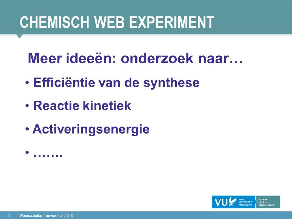 CHEMISCH WEB EXPERIMENT 21Woudschoten 1 november 2013 Meer ideeën: onderzoek naar… Efficiëntie van de synthese Reactie kinetiek Activeringsenergie …….