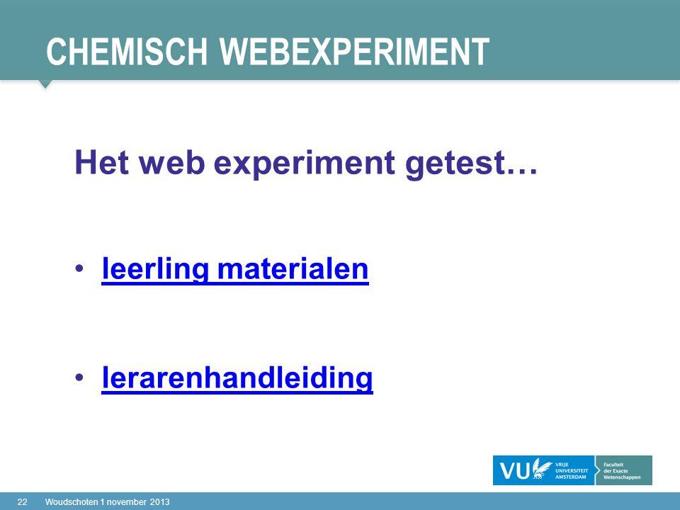 CHEMISCH WEBEXPERIMENT 22Woudschoten 1 november 2013 Het web experiment getest… leerling materialen lerarenhandleiding