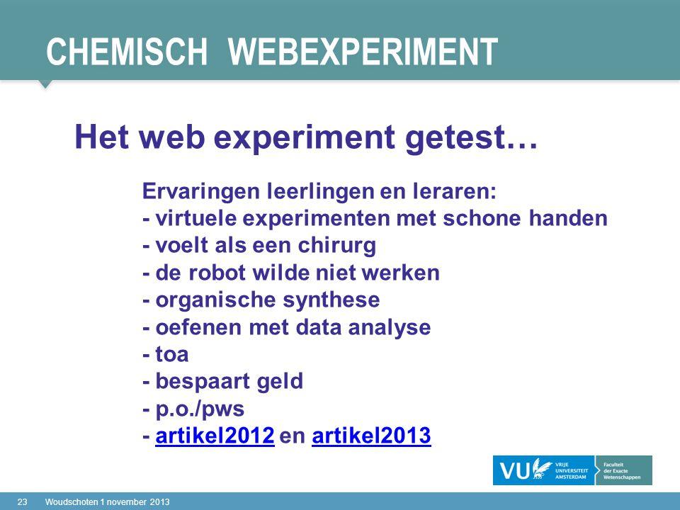 CHEMISCH WEBEXPERIMENT 23Woudschoten 1 november 2013 Het web experiment getest… Ervaringen leerlingen en leraren: - virtuele experimenten met schone handen - voelt als een chirurg - de robot wilde niet werken - organische synthese - oefenen met data analyse - toa - bespaart geld - p.o./pws - artikel2012 en artikel2013artikel2012artikel2013