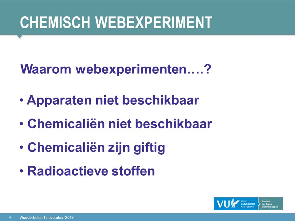 CHEMISCH WEBEXPERIMENT 4Woudschoten 1 november 2013 Apparaten niet beschikbaar Chemicaliën niet beschikbaar Chemicaliën zijn giftig Radioactieve stoffen Waarom webexperimenten….