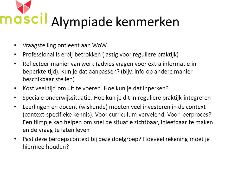 Alympiade kenmerken Vraagstelling ontleent aan WoW Professional is erbij betrokken (lastig voor reguliere praktijk) Reflecteer manier van werk (advies vragen voor extra informatie in beperkte tijd).