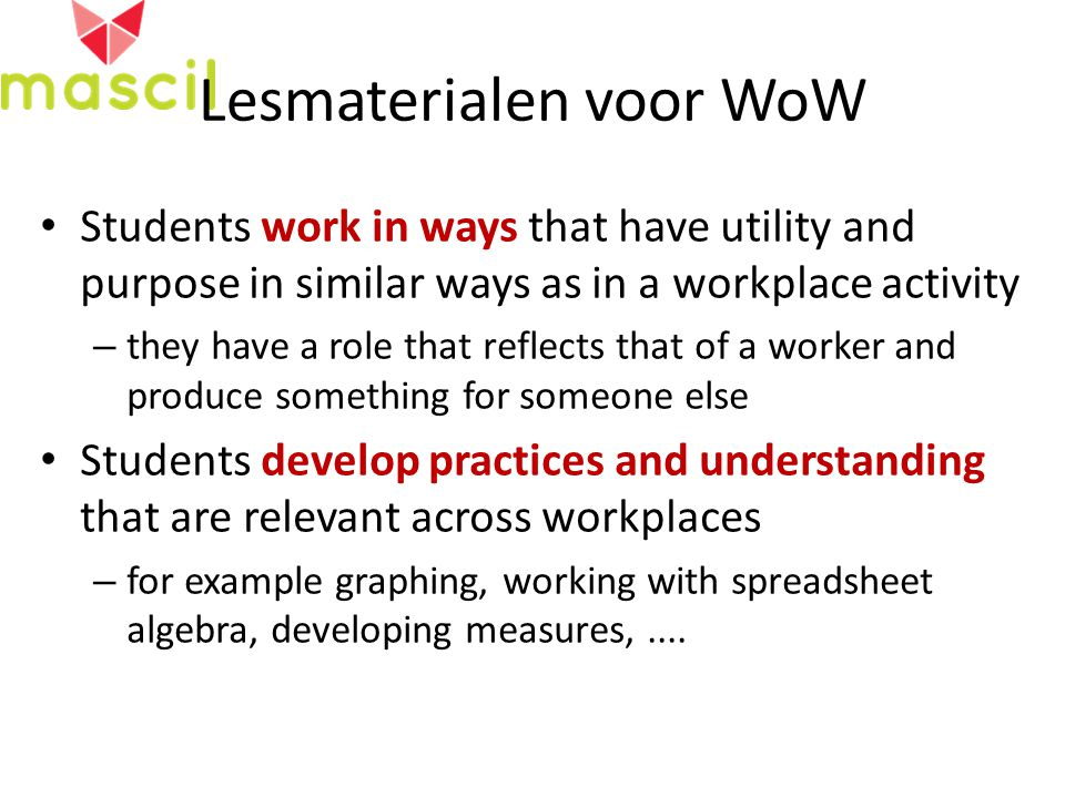 Lesmaterialen voor WoW Students work in ways that have utility and purpose in similar ways as in a workplace activity – they have a role that reflects that of a worker and produce something for someone else Students develop practices and understanding that are relevant across workplaces – for example graphing, working with spreadsheet algebra, developing measures,....