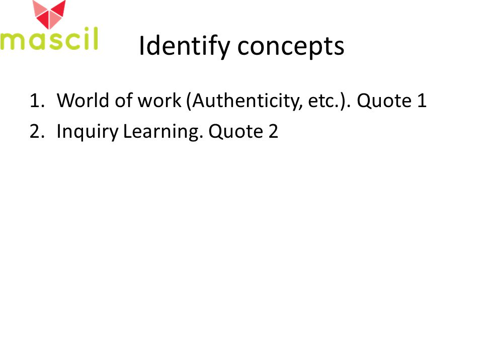 Identify concepts 1.World of work (Authenticity, etc.). Quote 1 2.Inquiry Learning. Quote 2