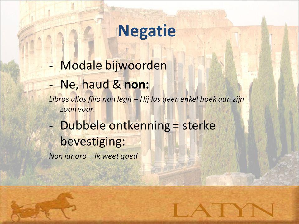 Negatie -Modale bijwoorden -Ne, haud & non: Libros ullos filio non legit – Hij las geen enkel boek aan zijn zoon voor. -Dubbele ontkenning = sterke be