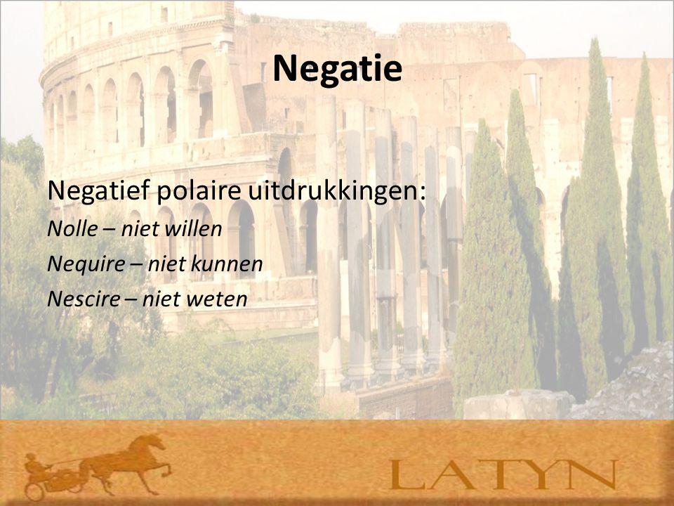 Negatie Negatief polaire uitdrukkingen: Nolle – niet willen Nequire – niet kunnen Nescire – niet weten