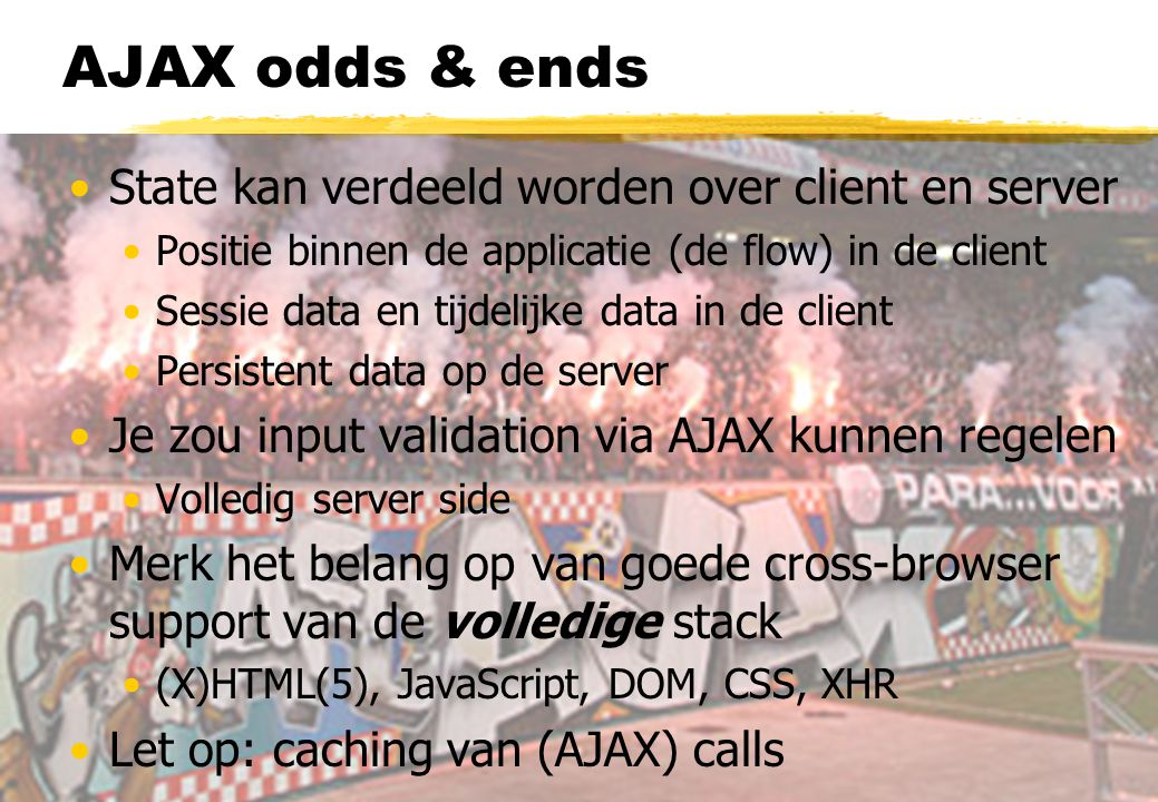 AJAX odds & ends State kan verdeeld worden over client en server Positie binnen de applicatie (de flow) in de client Sessie data en tijdelijke data in de client Persistent data op de server Je zou input validation via AJAX kunnen regelen Volledig server side Merk het belang op van goede cross-browser support van de volledige stack (X)HTML(5), JavaScript, DOM, CSS, XHR Let op: caching van (AJAX) calls