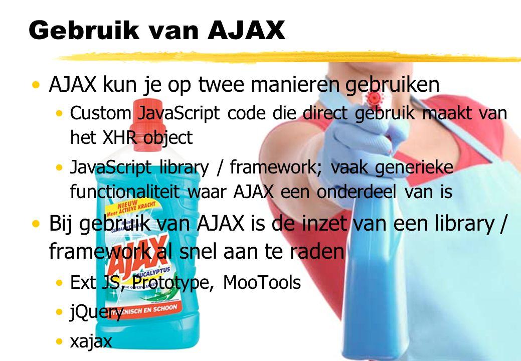 Gebruik van AJAX AJAX kun je op twee manieren gebruiken Custom JavaScript code die direct gebruik maakt van het XHR object JavaScript library / framework; vaak generieke functionaliteit waar AJAX een onderdeel van is Bij gebruik van AJAX is de inzet van een library / framework al snel aan te raden Ext JS, Prototype, MooTools jQuery xajax