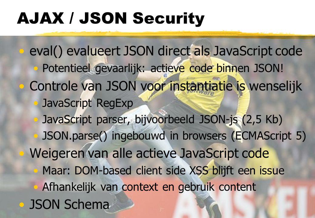 AJAX / JSON Security eval() evalueert JSON direct als JavaScript code Potentieel gevaarlijk: actieve code binnen JSON.
