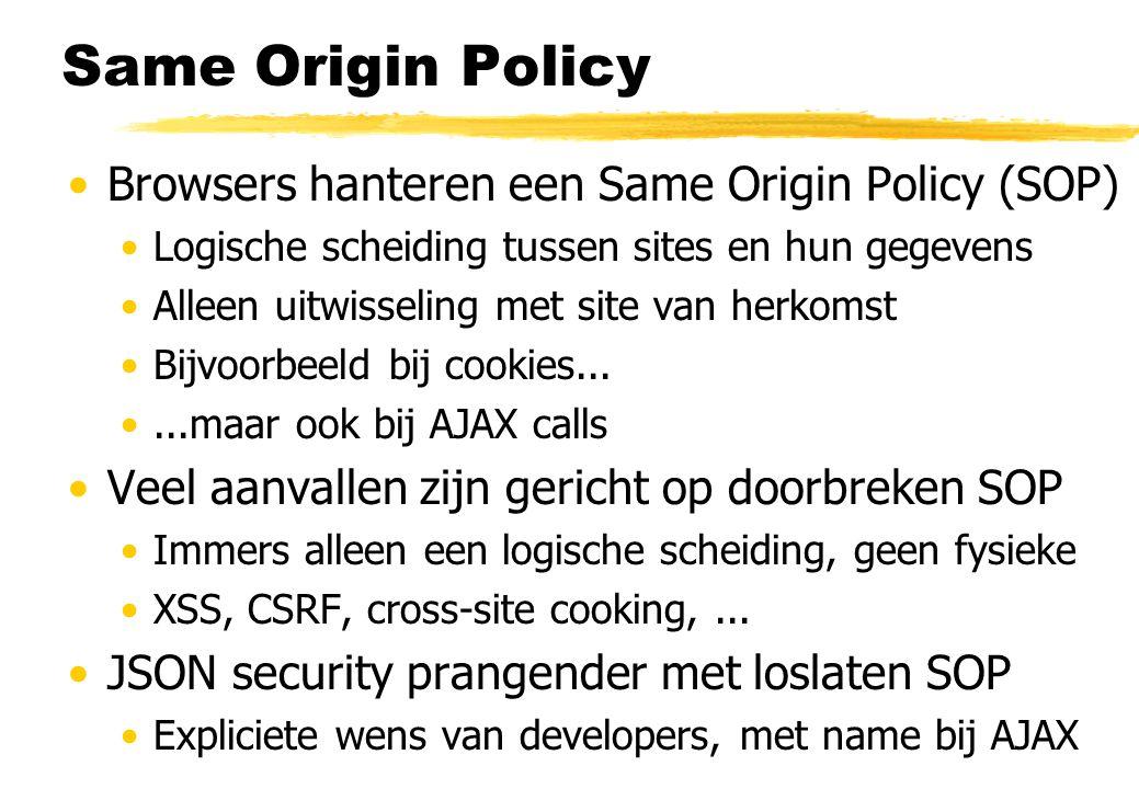 Same Origin Policy Browsers hanteren een Same Origin Policy (SOP) Logische scheiding tussen sites en hun gegevens Alleen uitwisseling met site van herkomst Bijvoorbeeld bij cookies......maar ook bij AJAX calls Veel aanvallen zijn gericht op doorbreken SOP Immers alleen een logische scheiding, geen fysieke XSS, CSRF, cross-site cooking,...