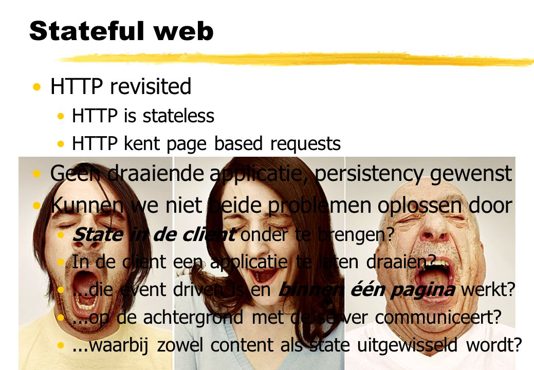 Stateful web HTTP revisited HTTP is stateless HTTP kent page based requests Geen draaiende applicatie, persistency gewenst Kunnen we niet beide proble