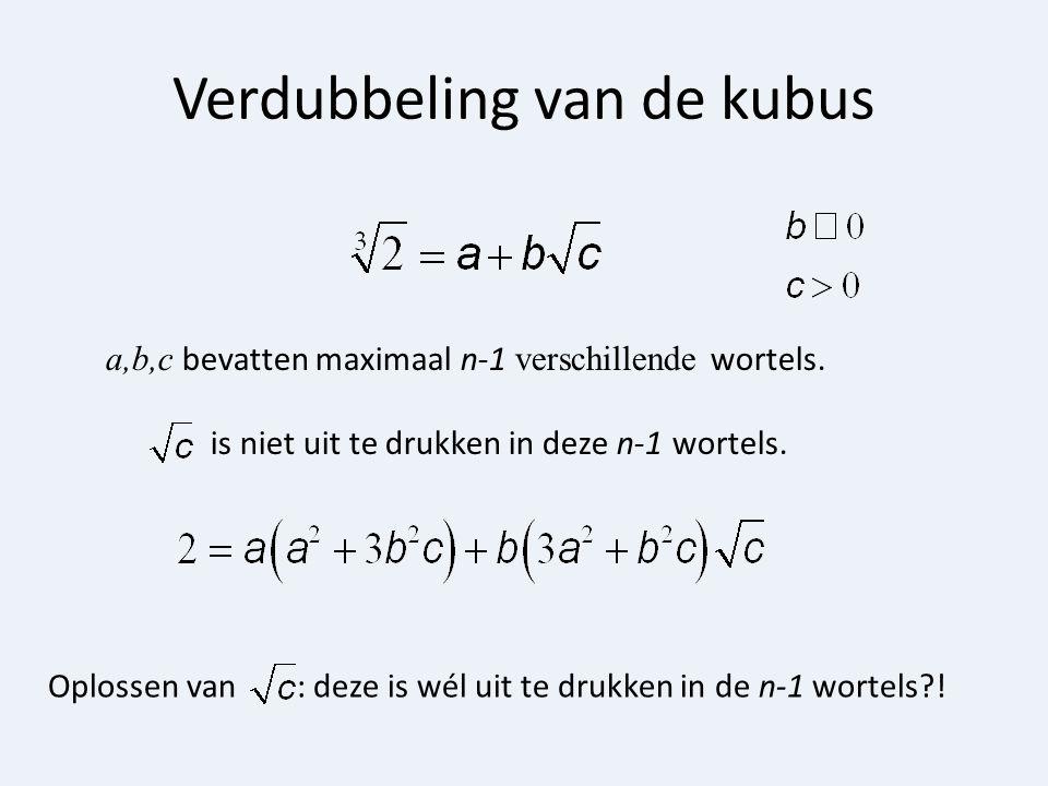 Verdubbeling van de kubus Oplossen van : deze is wél uit te drukken in de n-1 wortels?! a,b,c bevatten maximaal n-1 verschillende wortels. is niet uit