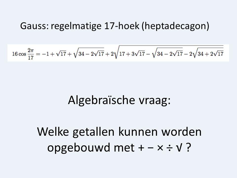 Algebraïsche vraag: Welke getallen kunnen worden opgebouwd met + − × ÷ √ ? Gauss: regelmatige 17-hoek (heptadecagon)