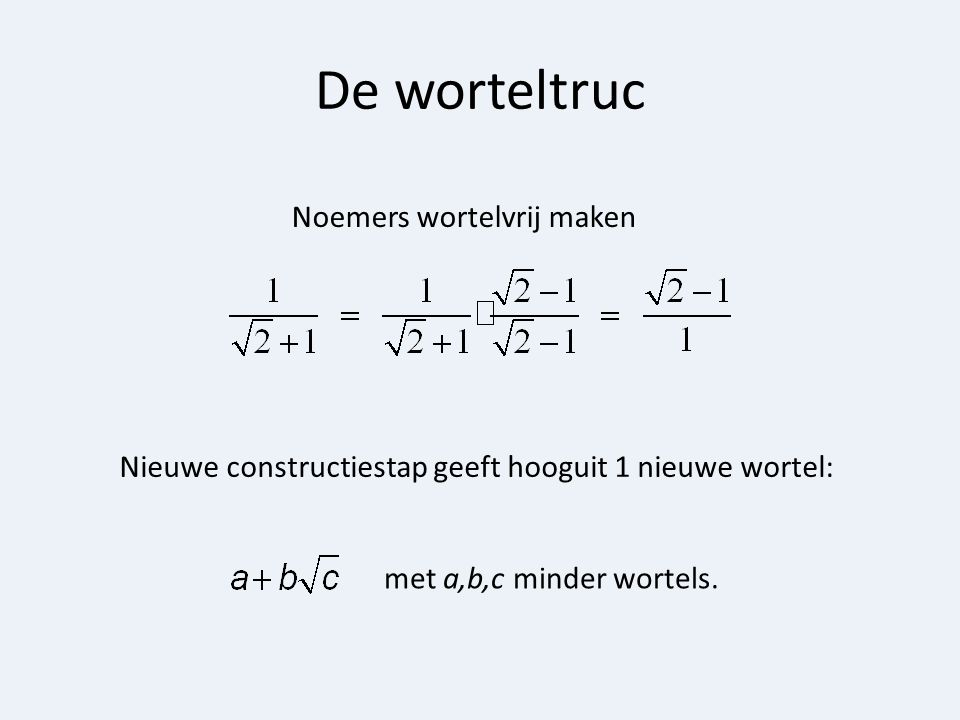 De worteltruc Noemers wortelvrij maken Nieuwe constructiestap geeft hooguit 1 nieuwe wortel: met a,b,c minder wortels.