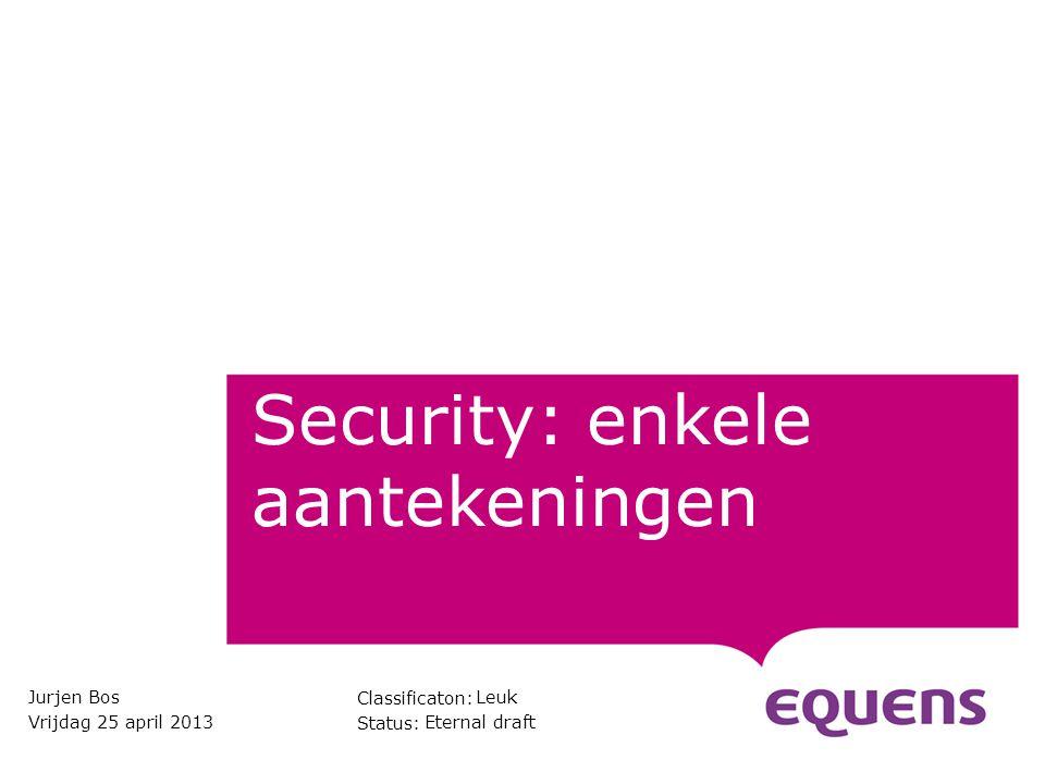 Classificaton: Status: Security: enkele aantekeningen Jurjen Bos Vrijdag 25 april 2013 Leuk Eternal draft