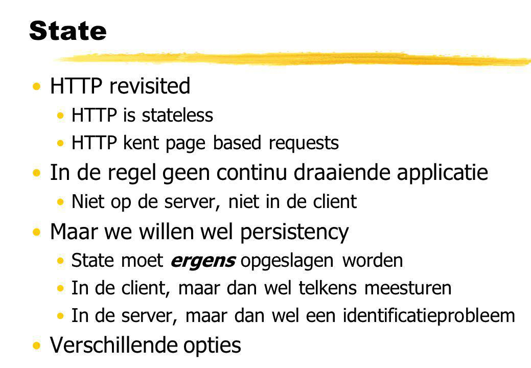 State HTTP revisited HTTP is stateless HTTP kent page based requests In de regel geen continu draaiende applicatie Niet op de server, niet in de clien