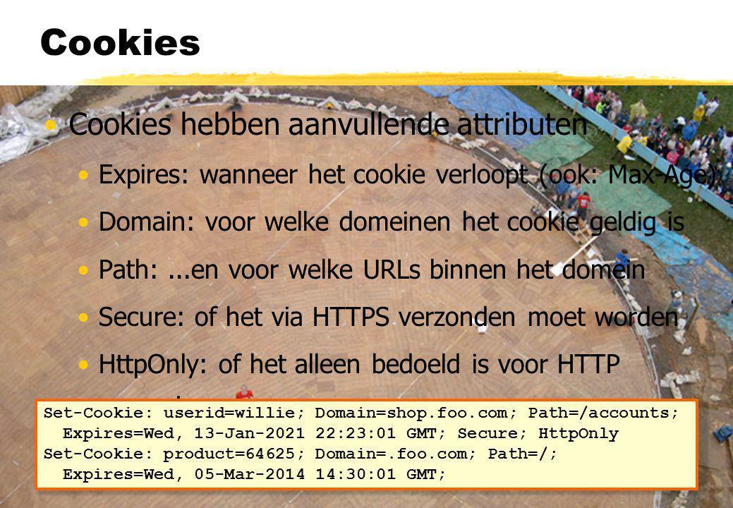 Cookies Cookies hebben aanvullende attributen Expires: wanneer het cookie verloopt (ook: Max-Age) Domain: voor welke domeinen het cookie geldig is Path:...en voor welke URLs binnen het domein Secure: of het via HTTPS verzonden moet worden HttpOnly: of het alleen bedoeld is voor HTTP requests Set-Cookie: userid=willie; Domain=shop.foo.com; Path=/accounts; Expires=Wed, 13-Jan-2021 22:23:01 GMT; Secure; HttpOnly Set-Cookie: product=64625; Domain=.foo.com; Path=/; Expires=Wed, 05-Mar-2014 14:30:01 GMT;