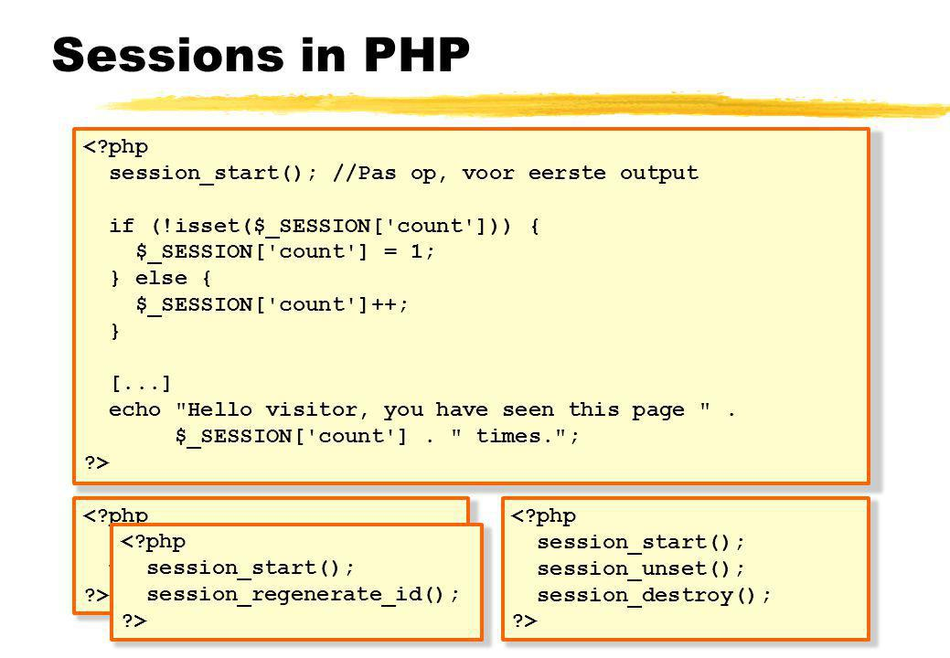 Sessions in PHP < php session_start(); //Pas op, voor eerste output if (!isset($_SESSION[ count ])) { $_SESSION[ count ] = 1; } else { $_SESSION[ count ]++; } [...] echo Hello visitor, you have seen this page .