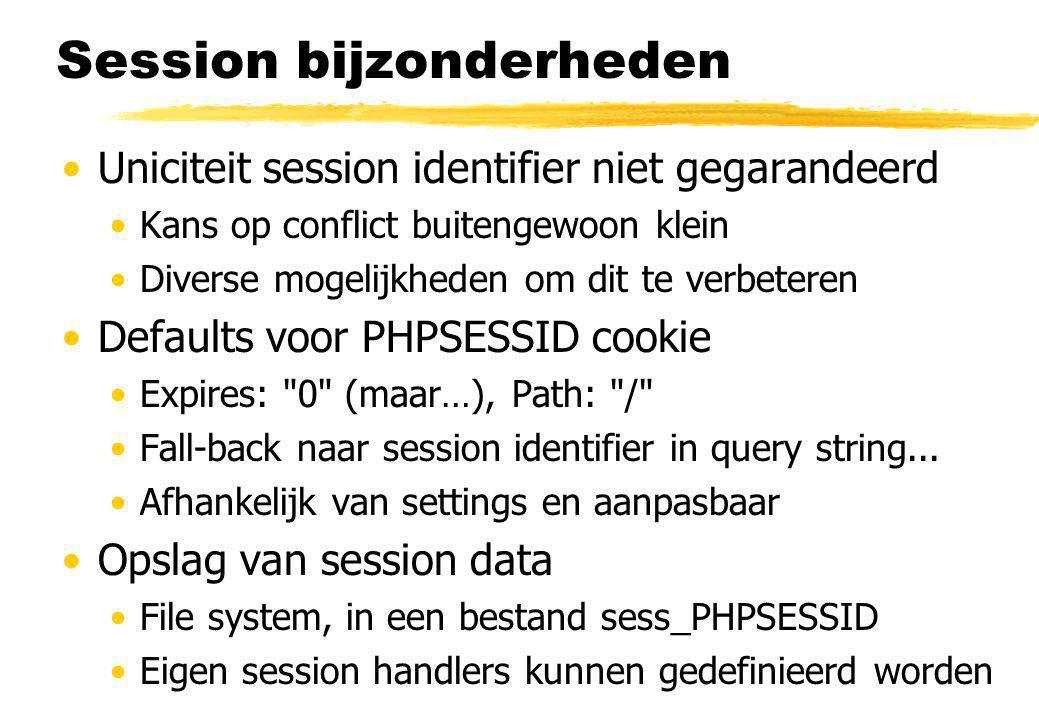 Session bijzonderheden Uniciteit session identifier niet gegarandeerd Kans op conflict buitengewoon klein Diverse mogelijkheden om dit te verbeteren Defaults voor PHPSESSID cookie Expires: 0 (maar…), Path: / Fall-back naar session identifier in query string...